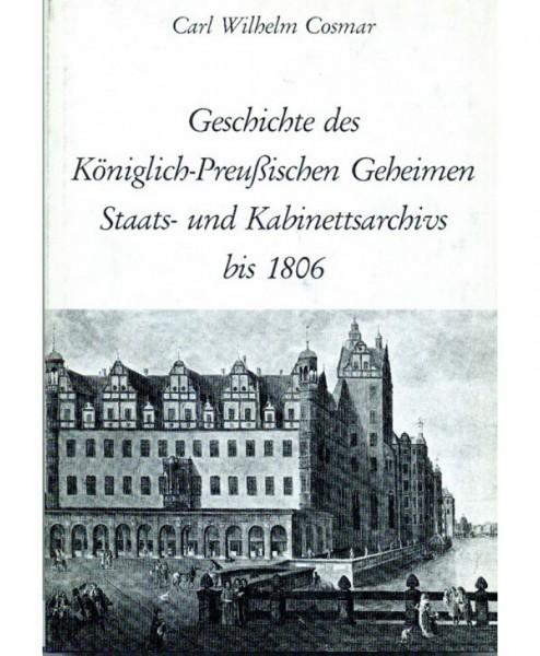 Geschichte des Königlich Preussischen Staats- und Kabinettsarchivs bis 1806.