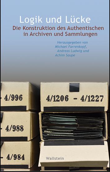 Logik und Lücke - Die Konstruktion des Authentischen in Archiven und Sammlungen